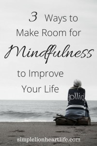 3 Ways to Make Room for Mindfulness to Improve Your Life