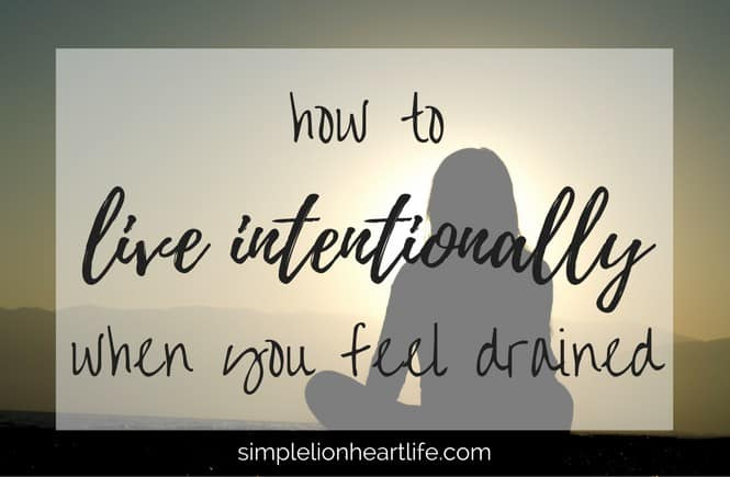 How to Live Intentionally When You Feel Drained