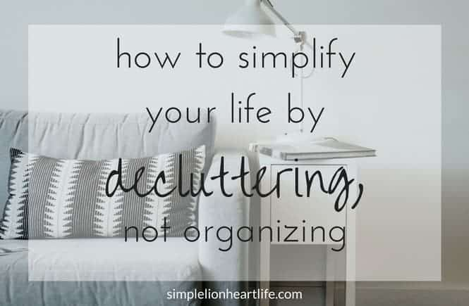 How to simplify your life by decluttering, not organizing