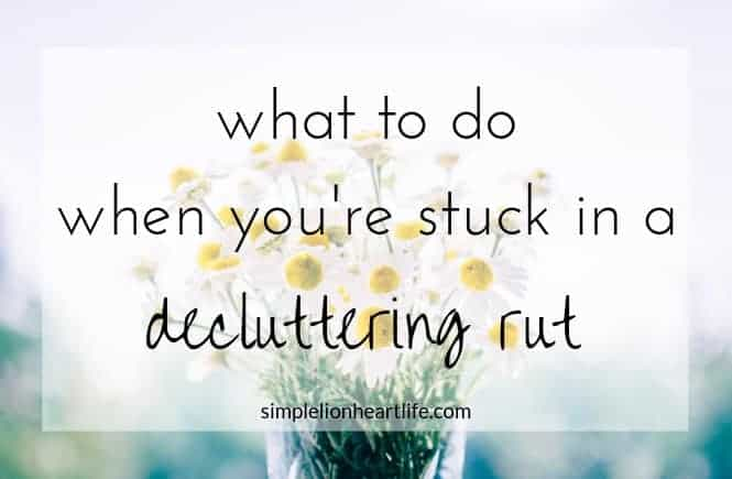 What to do when you're stuck in a decluttering rut - Simple Lionheart Life