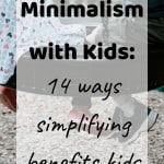 Minimalism with kids - 14 ways simplifying benefits kids