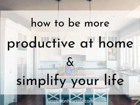 How to be More Productive at Home and Simplify Your Life