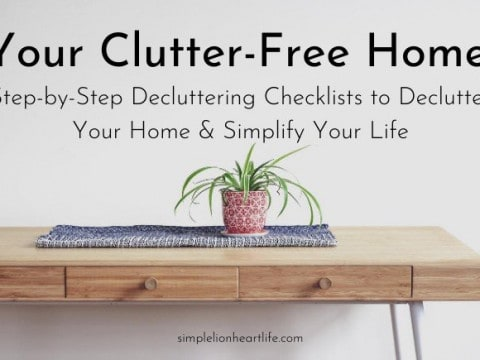 Your Clutter-Free Home: Step-by-Step Decluttering Checklists to Declutter Your Home & Simplify Your Life