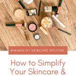 Minimalist Skincare Routine: How to Simplify Your Skincare & Makeup Routine